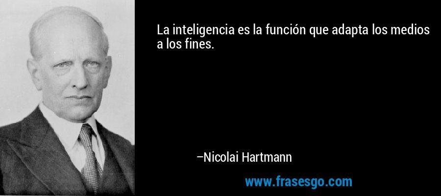 La inteligencia es la función que adapta los medios a los fines. – Nicolai Hartmann