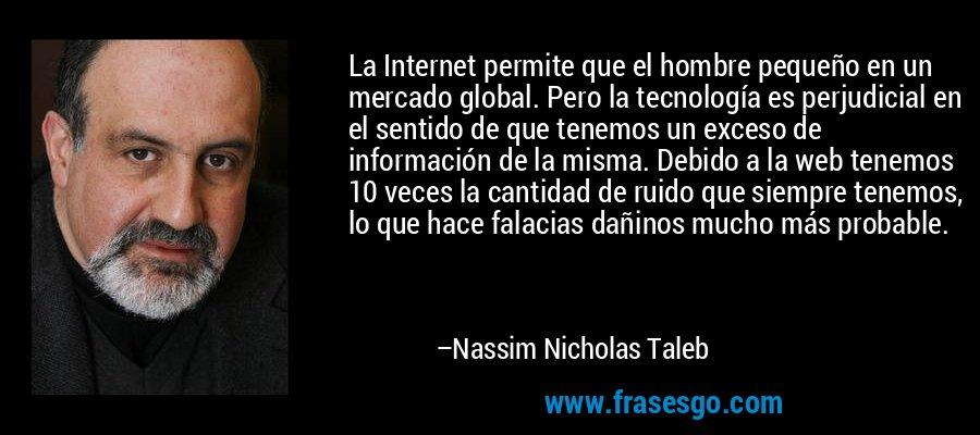 La Internet permite que el hombre pequeño en un mercado global. Pero la tecnología es perjudicial en el sentido de que tenemos un exceso de información de la misma. Debido a la web tenemos 10 veces la cantidad de ruido que siempre tenemos, lo que hace falacias dañinos mucho más probable. – Nassim Nicholas Taleb