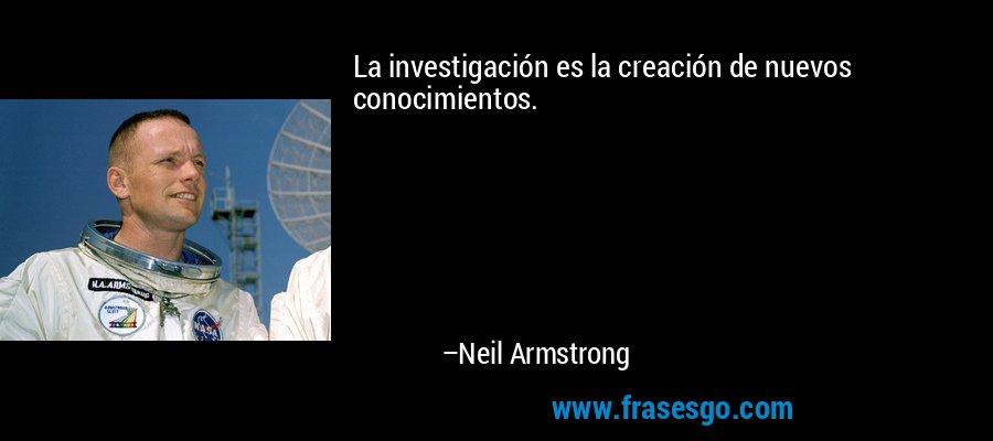 La investigación es la creación de nuevos conocimientos. – Neil Armstrong