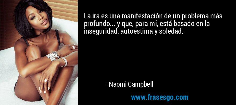 La ira es una manifestación de un problema más profundo... y que, para mí, está basado en la inseguridad, autoestima y soledad. – Naomi Campbell