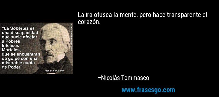 La ira ofusca la mente, pero hace transparente el corazón. – Nicolás Tommaseo