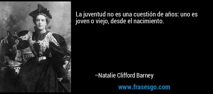 La juventud no es una cuestión de años: uno es joven o viejo, desde el nacimiento. – Natalie Clifford Barney