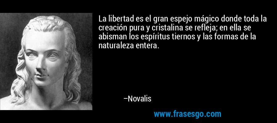 La libertad es el gran espejo mágico donde toda la creación pura y cristalina se refleja; en ella se abisman los espíritus tiernos y las formas de la naturaleza entera. – Novalis