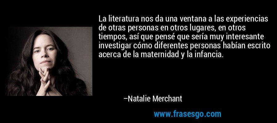 La literatura nos da una ventana a las experiencias de otras personas en otros lugares, en otros tiempos, así que pensé que sería muy interesante investigar cómo diferentes personas habían escrito acerca de la maternidad y la infancia. – Natalie Merchant