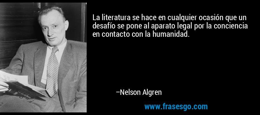 La literatura se hace en cualquier ocasión que un desafío se pone al aparato legal por la conciencia en contacto con la humanidad. – Nelson Algren