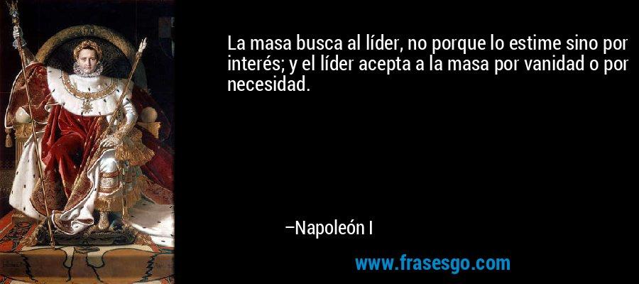 La masa busca al líder, no porque lo estime sino por interés; y el líder acepta a la masa por vanidad o por necesidad. – Napoleón I