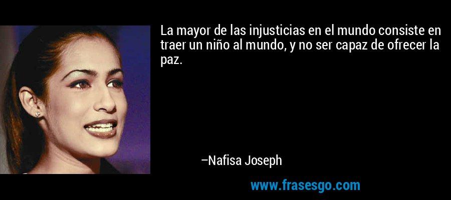 La mayor de las injusticias en el mundo consiste en traer un niño al mundo, y no ser capaz de ofrecer la paz. – Nafisa Joseph