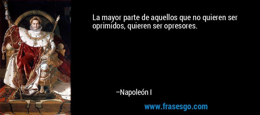 La mayor parte de aquellos que no quieren ser oprimidos, quieren ser opresores. – Napoleón I