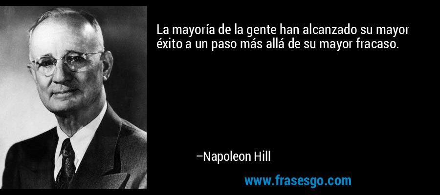 La mayoría de la gente han alcanzado su mayor éxito a un paso más allá de su mayor fracaso. – Napoleon Hill