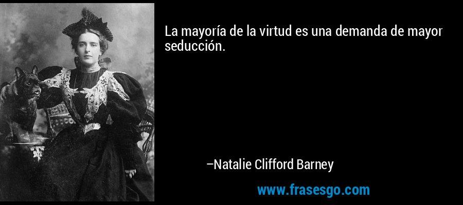 La mayoría de la virtud es una demanda de mayor seducción. – Natalie Clifford Barney