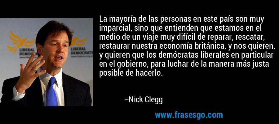 La mayoría de las personas en este país son muy imparcial, sino que entienden que estamos en el medio de un viaje muy difícil de reparar, rescatar, restaurar nuestra economía británica, y nos quieren, y quieren que los demócratas liberales en particular en el gobierno, para luchar de la manera más justa posible de hacerlo. – Nick Clegg