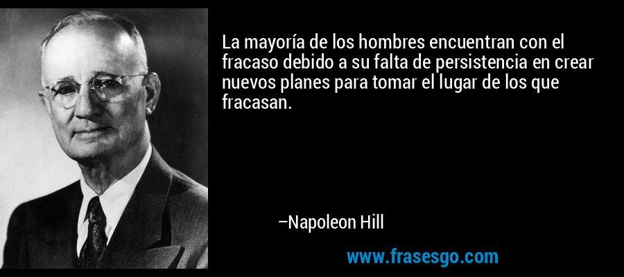 La mayoría de los hombres encuentran con el fracaso debido a su falta de persistencia en crear nuevos planes para tomar el lugar de los que fracasan. – Napoleon Hill