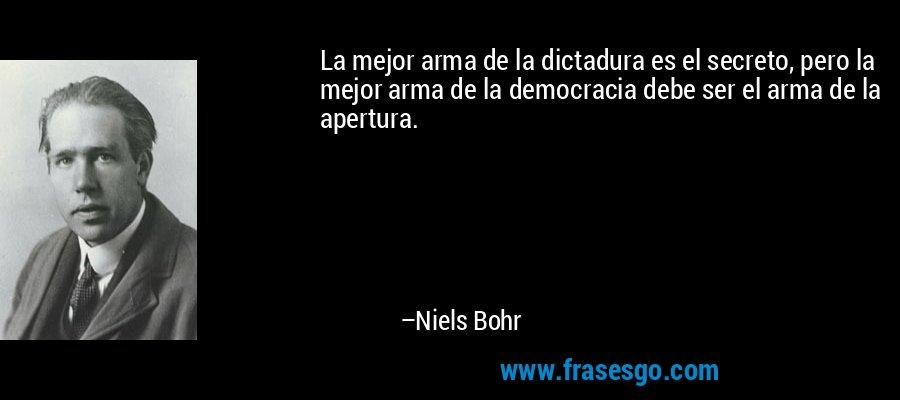 La mejor arma de la dictadura es el secreto, pero la mejor arma de la democracia debe ser el arma de la apertura. – Niels Bohr