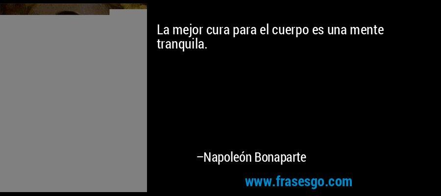 La mejor cura para el cuerpo es una mente tranquila. – Napoleón Bonaparte