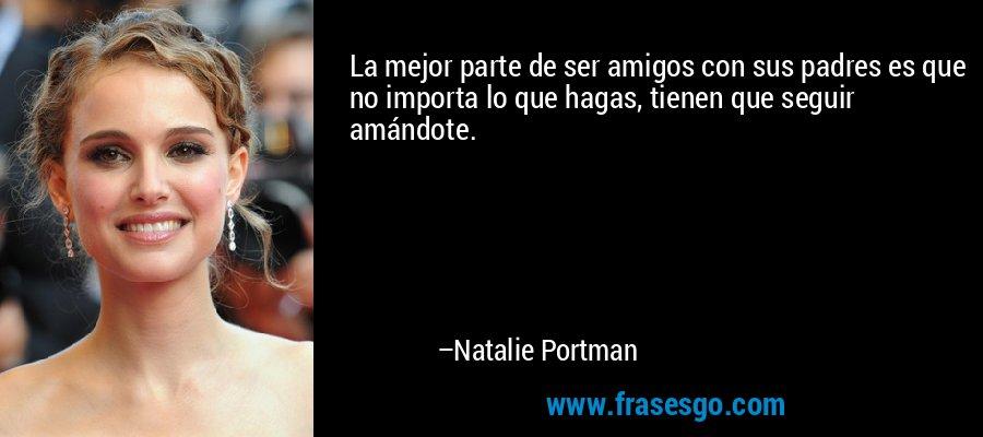 La mejor parte de ser amigos con sus padres es que no importa lo que hagas, tienen que seguir amándote. – Natalie Portman
