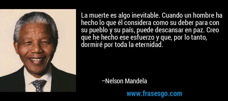La muerte es algo inevitable. Cuando un hombre ha hecho lo que él considera como su deber para con su pueblo y su país, puede descansar en paz. Creo que he hecho ese esfuerzo y que, por lo tanto, dormiré por toda la eternidad. – Nelson Mandela