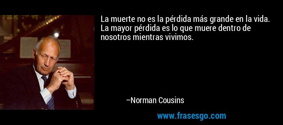 La muerte no es la pérdida más grande en la vida. La mayor pérdida es lo que muere dentro de nosotros mientras vivimos. – Norman Cousins