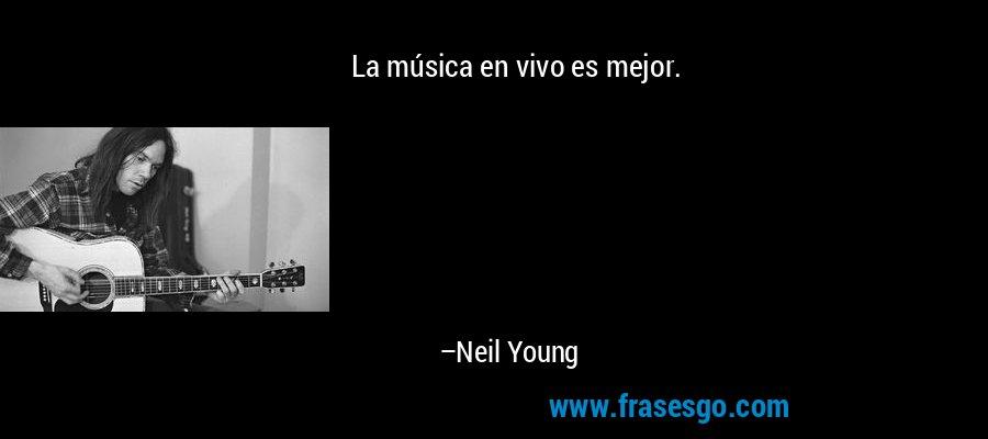 La música en vivo es mejor. – Neil Young