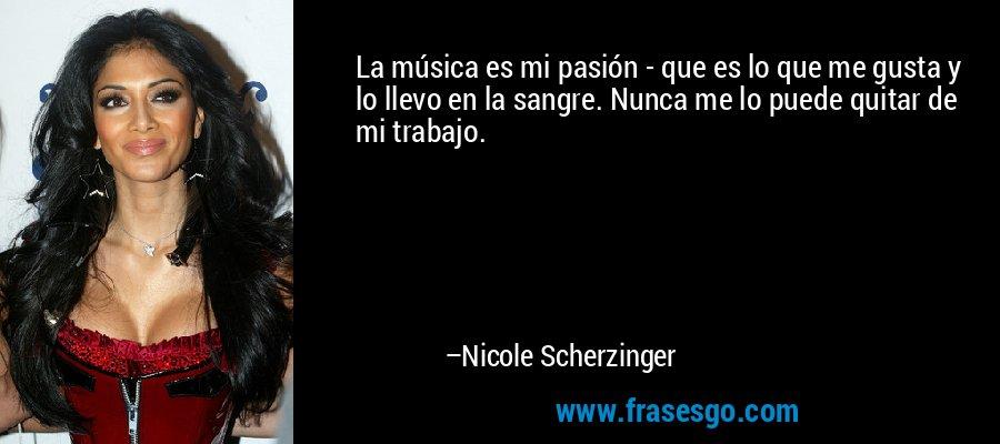 La música es mi pasión - que es lo que me gusta y lo llevo en la sangre. Nunca me lo puede quitar de mi trabajo. – Nicole Scherzinger