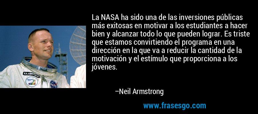 La NASA ha sido una de las inversiones públicas más exitosas en motivar a los estudiantes a hacer bien y alcanzar todo lo que pueden lograr. Es triste que estamos convirtiendo el programa en una dirección en la que va a reducir la cantidad de la motivación y el estímulo que proporciona a los jóvenes. – Neil Armstrong