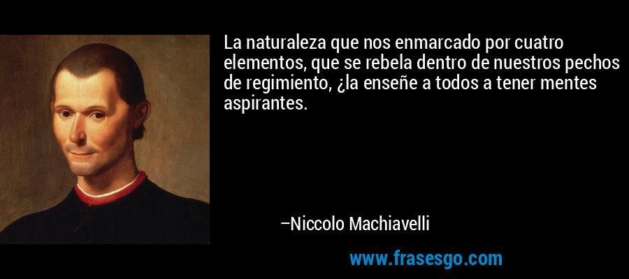 La naturaleza que nos enmarcado por cuatro elementos, que se rebela dentro de nuestros pechos de regimiento, ¿la enseñe a todos a tener mentes aspirantes. – Niccolo Machiavelli