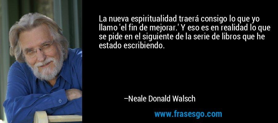 La nueva espiritualidad traerá consigo lo que yo llamo 'el fin de mejorar.' Y eso es en realidad lo que se pide en el siguiente de la serie de libros que he estado escribiendo. – Neale Donald Walsch