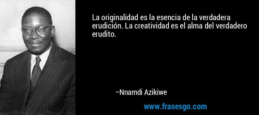 La originalidad es la esencia de la verdadera erudición. La creatividad es el alma del verdadero erudito. – Nnamdi Azikiwe
