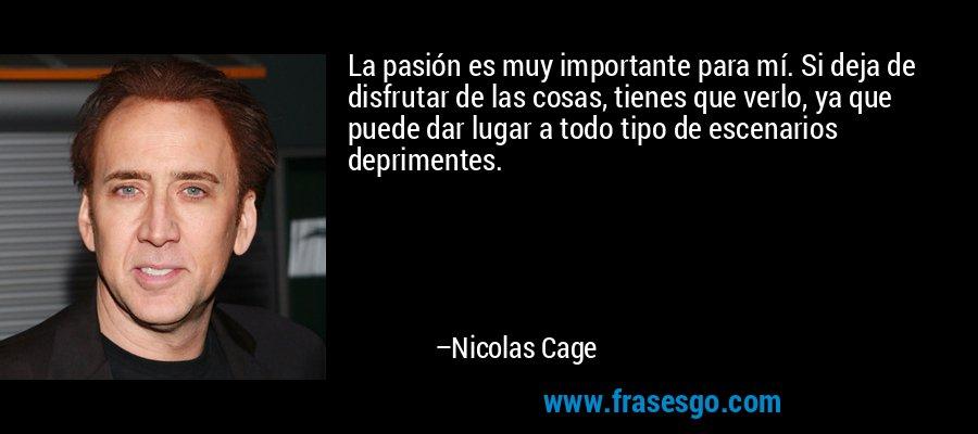 La pasión es muy importante para mí. Si deja de disfrutar de las cosas, tienes que verlo, ya que puede dar lugar a todo tipo de escenarios deprimentes. – Nicolas Cage