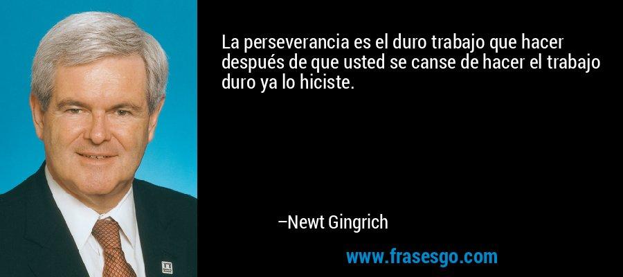 La perseverancia es el duro trabajo que hacer después de que usted se canse de hacer el trabajo duro ya lo hiciste. – Newt Gingrich