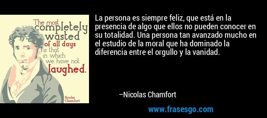 La persona es siempre feliz, que está en la presencia de algo que ellos no pueden conocer en su totalidad. Una persona tan avanzado mucho en el estudio de la moral que ha dominado la diferencia entre el orgullo y la vanidad. – Nicolas Chamfort
