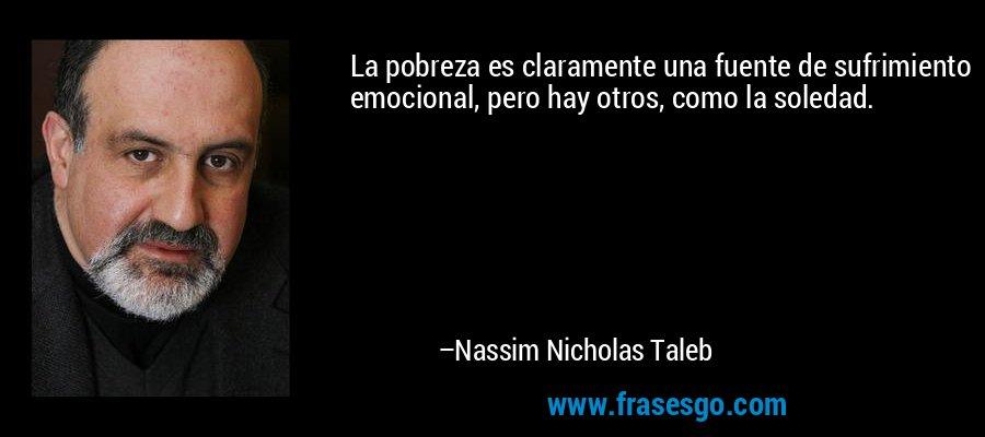 La pobreza es claramente una fuente de sufrimiento emocional, pero hay otros, como la soledad. – Nassim Nicholas Taleb