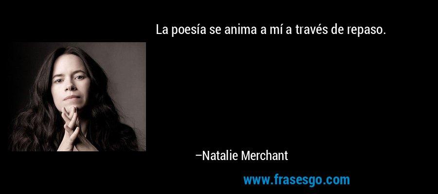 La poesía se anima a mí a través de repaso. – Natalie Merchant