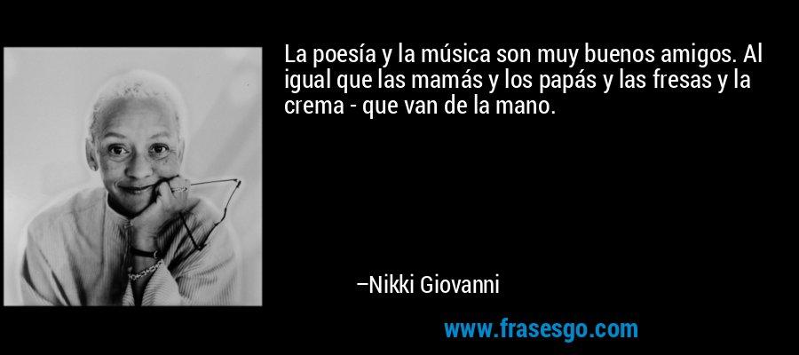 La poesía y la música son muy buenos amigos. Al igual que las mamás y los papás y las fresas y la crema - que van de la mano. – Nikki Giovanni