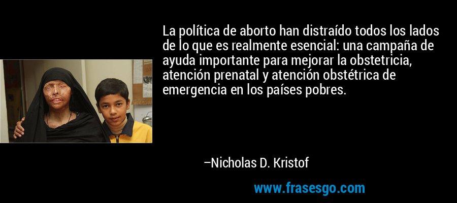 La política de aborto han distraído todos los lados de lo que es realmente esencial: una campaña de ayuda importante para mejorar la obstetricia, atención prenatal y atención obstétrica de emergencia en los países pobres. – Nicholas D. Kristof