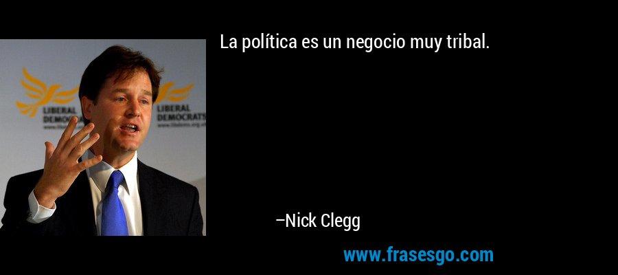 La política es un negocio muy tribal. – Nick Clegg