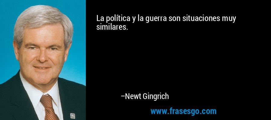 La política y la guerra son situaciones muy similares. – Newt Gingrich