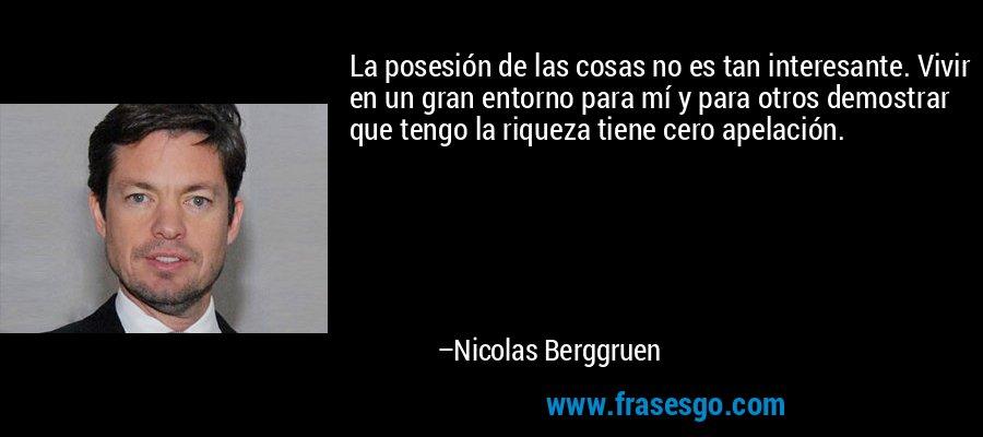 La posesión de las cosas no es tan interesante. Vivir en un gran entorno para mí y para otros demostrar que tengo la riqueza tiene cero apelación. – Nicolas Berggruen