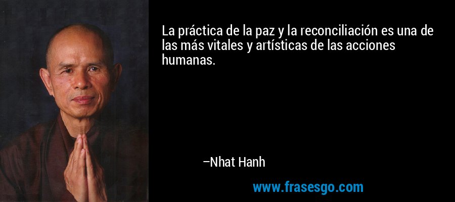 La práctica de la paz y la reconciliación es una de las más vitales y artísticas de las acciones humanas. – Nhat Hanh