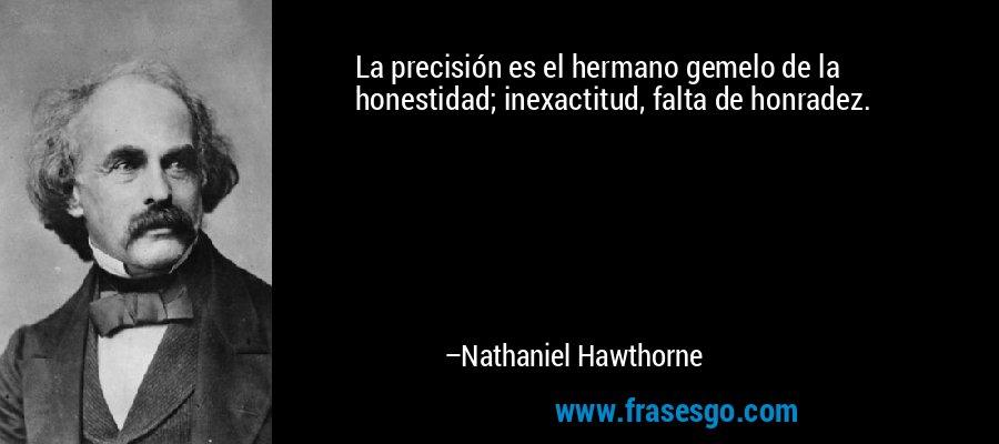 La precisión es el hermano gemelo de la honestidad; inexactitud, falta de honradez. – Nathaniel Hawthorne