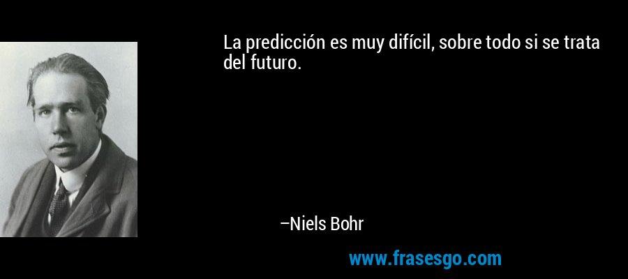 La predicción es muy difícil, sobre todo si se trata del futuro. – Niels Bohr