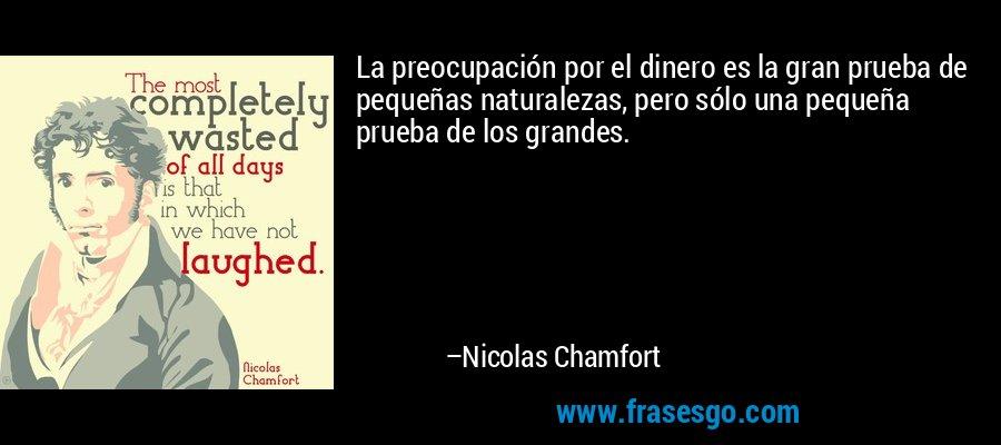 La preocupación por el dinero es la gran prueba de pequeñas naturalezas, pero sólo una pequeña prueba de los grandes. – Nicolas Chamfort