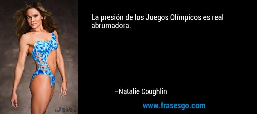 La presión de los Juegos Olímpicos es real abrumadora. – Natalie Coughlin