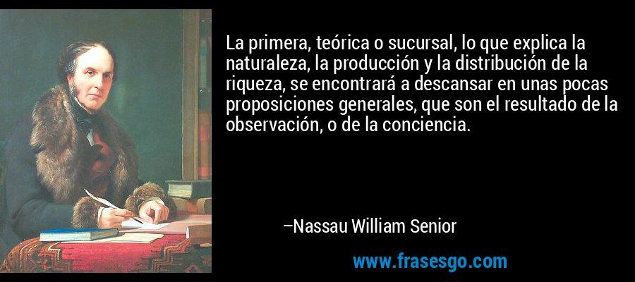 La primera, teórica o sucursal, lo que explica la naturaleza, la producción y la distribución de la riqueza, se encontrará a descansar en unas pocas proposiciones generales, que son el resultado de la observación, o de la conciencia. – Nassau William Senior