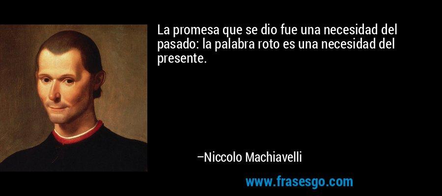 La promesa que se dio fue una necesidad del pasado: la palabra roto es una necesidad del presente. – Niccolo Machiavelli