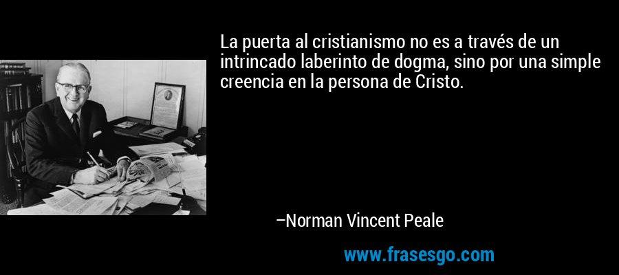 La puerta al cristianismo no es a través de un intrincado laberinto de dogma, sino por una simple creencia en la persona de Cristo. – Norman Vincent Peale