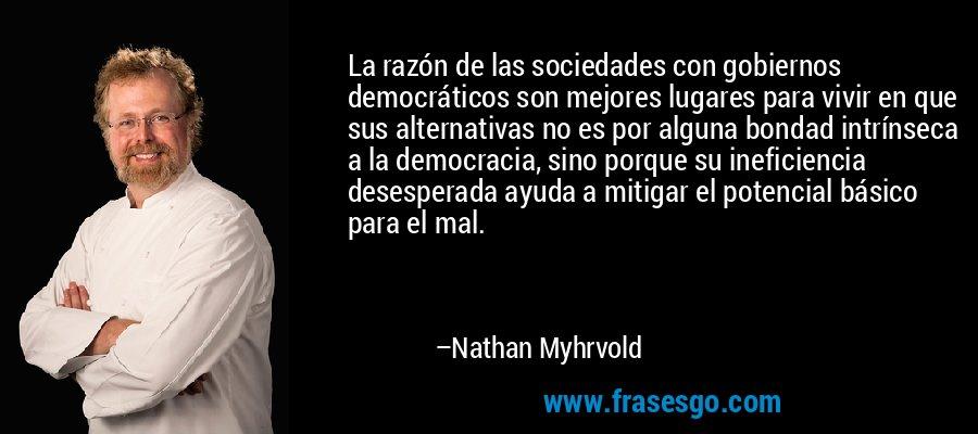 La razón de las sociedades con gobiernos democráticos son mejores lugares para vivir en que sus alternativas no es por alguna bondad intrínseca a la democracia, sino porque su ineficiencia desesperada ayuda a mitigar el potencial básico para el mal. – Nathan Myhrvold