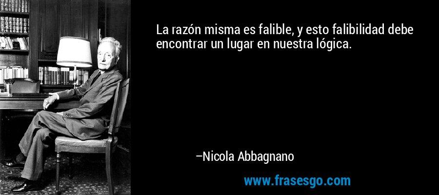 La razón misma es falible, y esto falibilidad debe encontrar un lugar en nuestra lógica. – Nicola Abbagnano