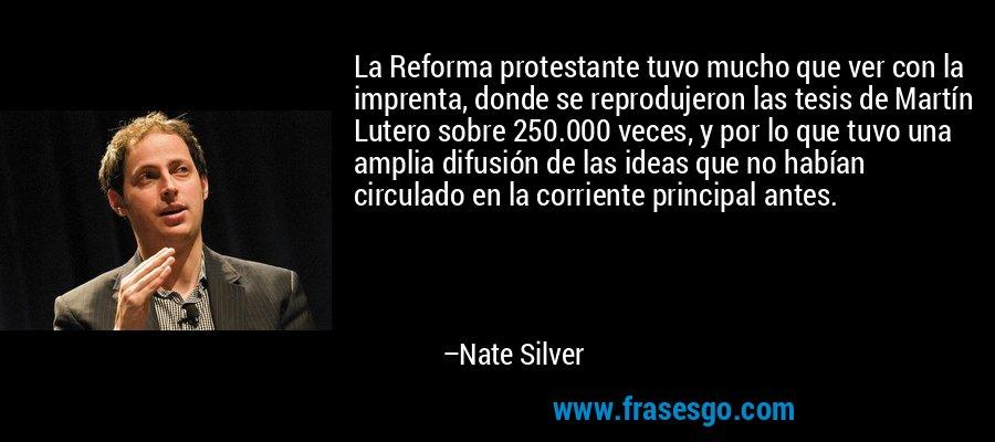 La Reforma protestante tuvo mucho que ver con la imprenta, donde se reprodujeron las tesis de Martín Lutero sobre 250.000 veces, y por lo que tuvo una amplia difusión de las ideas que no habían circulado en la corriente principal antes. – Nate Silver