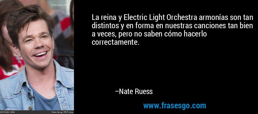 La reina y Electric Light Orchestra armonías son tan distintos y en forma en nuestras canciones tan bien a veces, pero no saben cómo hacerlo correctamente. – Nate Ruess