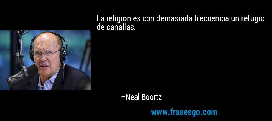 La religión es con demasiada frecuencia un refugio de canallas. – Neal Boortz